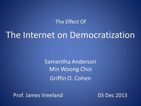 The Internet on Democratization Samantha Anderson Min Woong Choi Griffin O. Cohen The Effect Of Prof. James Vreeland 03 Dec 2013.