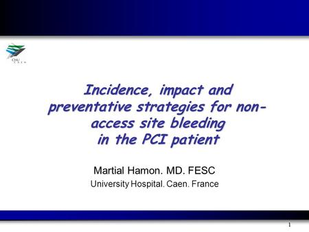 1 Incidence, impact and preventative strategies for non- access site bleeding in the PCI patient Martial Hamon. MD. FESC University Hospital. Caen. France.