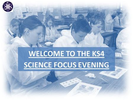 WELCOME TO THE KS4 SCIENCE FOCUS EVENING. Objectives  Curriculum changes at the Westgate will impact current Y8 pupils.  The KS4 curriculum will commence.