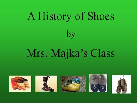A History of Shoes by Mrs. Majka's Class Joycelyn Nguyen The history of shoes began more than 40,000 years ago with man's need to protect his feet from.