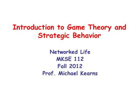 Introduction to Game Theory and Strategic Behavior Networked Life MKSE 112 Fall 2012 Prof. Michael Kearns.