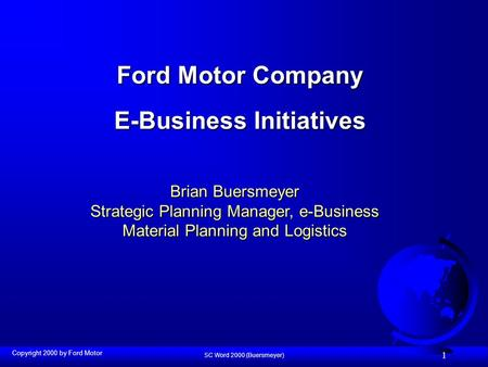 SC Word 2000 (Buersmeyer) 1 Ford Motor Company E-Business Initiatives Brian Buersmeyer Strategic Planning Manager, e-Business Material Planning and Logistics.