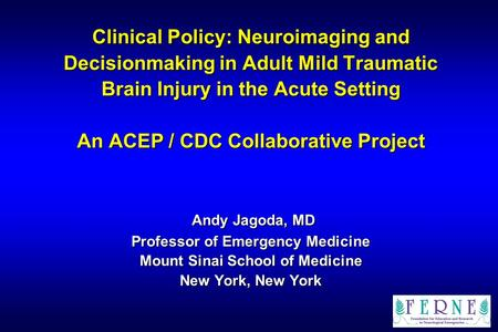 Clinical Policy: Neuroimaging and Decisionmaking in Adult Mild Traumatic Brain Injury in the Acute Setting An ACEP / CDC Collaborative Project Andy.