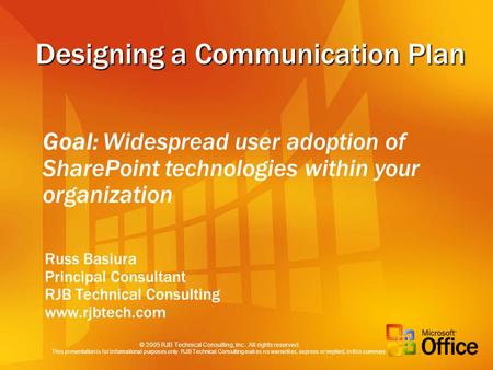 Designing a Communication Plan Russ Basiura Principal Consultant RJB Technical Consulting www.rjbtech.com Goal: Widespread user adoption of SharePoint.