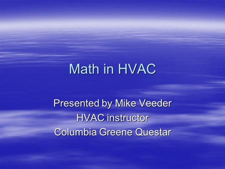 Math in HVAC Presented by Mike Veeder HVAC instructor Columbia Greene Questar.