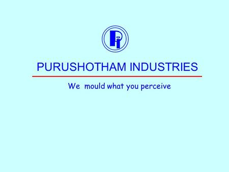 PURUSHOTHAM INDUSTRIES We mould what you perceive.