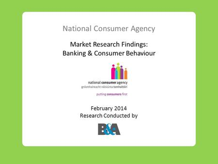 National Consumer Agency Market Research Findings: Banking & Consumer Behaviour February 2014 Research Conducted by.
