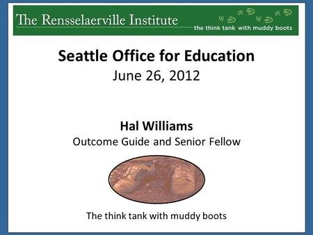 Hal Williams Outcome Guide and Senior Fellow The think tank with muddy boots Seattle Office for Education June 26, 2012.