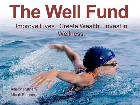 The Well Fund Allison Putnam Micah Elconin Improve Lives. Create Wealth. Invest in Wellness.