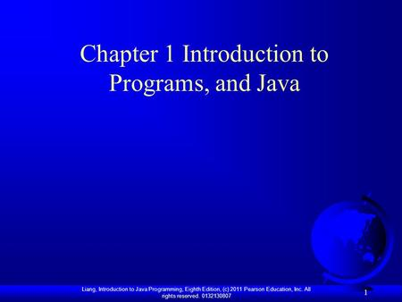 Liang, Introduction to Java Programming, Eighth Edition, (c) 2011 Pearson Education, Inc. All rights reserved. 0132130807 1 Chapter 1 Introduction to Programs,