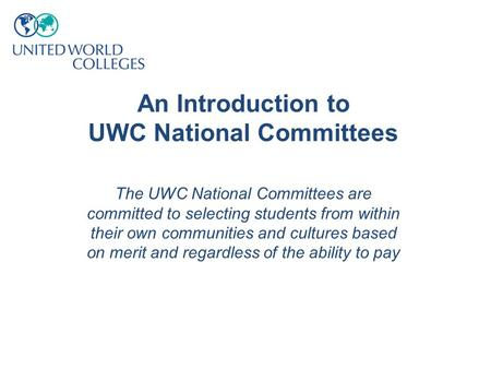 An Introduction to UWC National Committees The UWC National Committees are committed to selecting students from within their own communities and cultures.