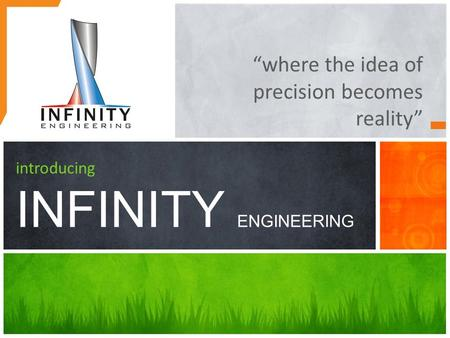 "Introducing INFINITY ENGINEERING ""where the idea of precision becomes reality"""