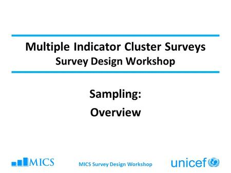 Multiple Indicator Cluster Surveys Survey Design Workshop Sampling: Overview MICS Survey Design Workshop.