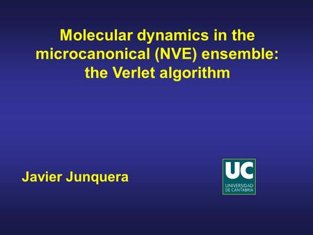 Javier Junquera Molecular dynamics in the microcanonical (NVE) ensemble: the Verlet algorithm.