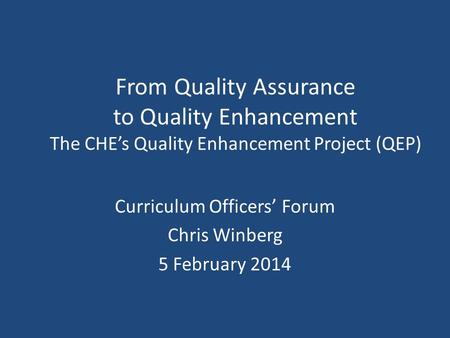 From Quality Assurance to Quality Enhancement The CHE's Quality Enhancement Project (QEP) Curriculum Officers' Forum Chris Winberg 5 February 2014.
