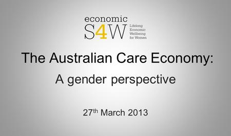 The Australian Care Economy: A gender perspective 27 th March 2013.