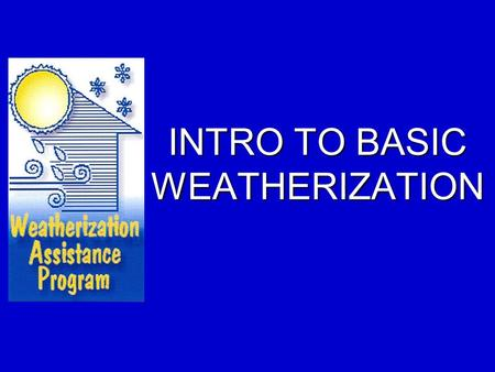 INTRO TO BASIC WEATHERIZATION. Goal of Basic Training.