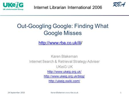 Out-Googling Google: Finding What Google Misses Karen Blakeman Internet Search & Retrieval Strategy Adviser UKeiG UK