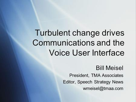 Turbulent change drives Communications and the Voice User Interface Bill Meisel President, TMA Associates Editor, Speech Strategy News