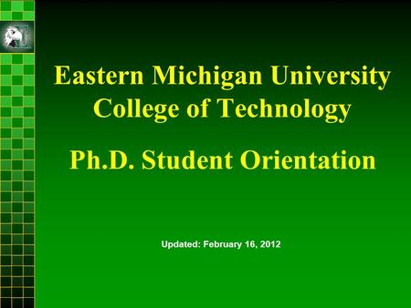 Eastern Michigan University College of Technology Ph.D. Student Orientation Updated: February 16, 2012.