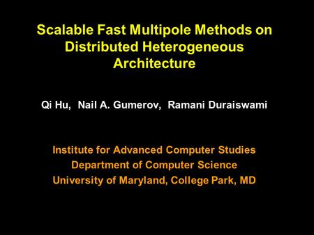 1 Scalable Fast Multipole Methods on Distributed Heterogeneous Architecture Qi Hu, Nail A. Gumerov, Ramani Duraiswami Institute for Advanced Computer Studies.
