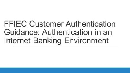 FFIEC Customer Authentication Guidance: Authentication in an Internet Banking Environment.