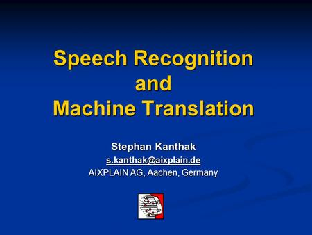 Speech Recognition and Machine Translation Stephan Kanthak AIXPLAIN AG, Aachen, Germany.