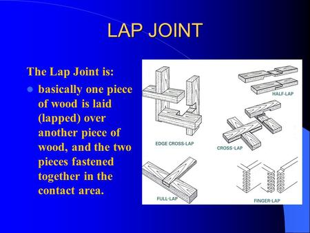LAP JOINT The Lap Joint is: basically one piece of wood is laid (lapped) over another piece of wood, and the two pieces fastened together in the contact.