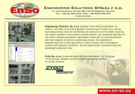 Www.en-so.eu Engineering Solutions Sp. z o.o. operates in the field of automation for industry. Our team of controls engineers evolved from IT branch thus.