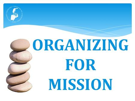 ORGANIZING FOR MISSION.  Start and strengthen churches  Develop leaders  Make and deepen disciples  Love mercy – Do justice  Serve globally Five.