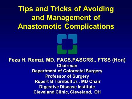 Tips and Tricks of Avoiding and Management of Anastomotic Complications Feza H. Remzi, MD, FACS,FASCRS., FTSS (Hon)Chairman Department of Colorectal Surgery.
