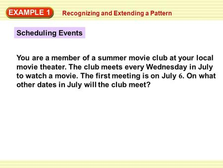 EXAMPLE 1 Recognizing and Extending a Pattern Scheduling Events You are a member of a summer movie club at your local movie theater. The club meets every.
