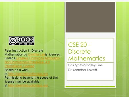 CSE 20 – Discrete Mathematics Dr. Cynthia Bailey Lee Dr. Shachar Lovett Peer Instruction in Discrete Mathematics by Cynthia Leeis licensed under a Creative.