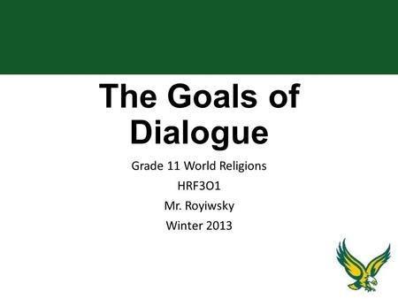 The Goals of Dialogue Grade 11 World Religions HRF3O1 Mr. Royiwsky Winter 2013.