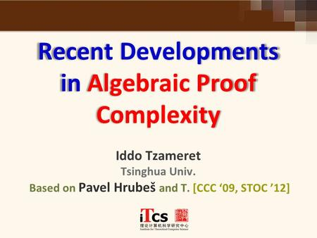 Recent Developments in Algebraic Proof Complexity Recent Developments in Algebraic Proof Complexity Iddo Tzameret Tsinghua Univ. Based on Pavel Hrubeš.