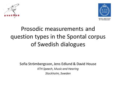 Prosodic measurements and question types in the Spontal corpus of Swedish dialogues Sofia Strömbergsson, Jens Edlund & David House KTH Speech, Music and.