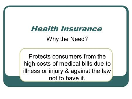 Health Insurance Why the Need? Protects consumers from the high costs of medical bills due to illness or injury & against the law not to have it.