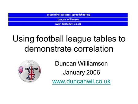 Using football league tables to demonstrate correlation Duncan Williamson January 2006 www.duncanwil.co.uk.