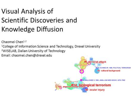 Visual Analysis of Scientific Discoveries and Knowledge Diffusion Chaomei Chen 1,2 1 College of Information Science and Technology, Drexel University 2.
