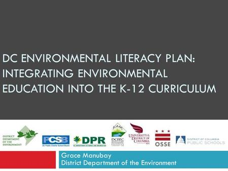 DC ENVIRONMENTAL LITERACY PLAN: INTEGRATING ENVIRONMENTAL EDUCATION INTO THE K-12 CURRICULUM Grace Manubay District Department of the Environment.