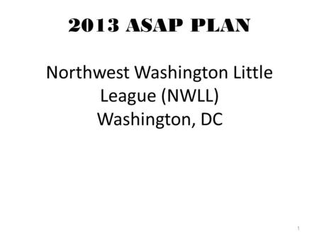 2013 ASAP PLAN Northwest Washington Little League (NWLL) Washington, DC 1.