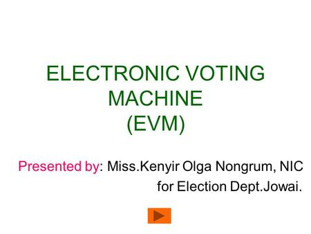 ELECTRONIC VOTING MACHINE (EVM) Presented by: Miss.Kenyir Olga Nongrum, NIC for Election Dept.Jowai.