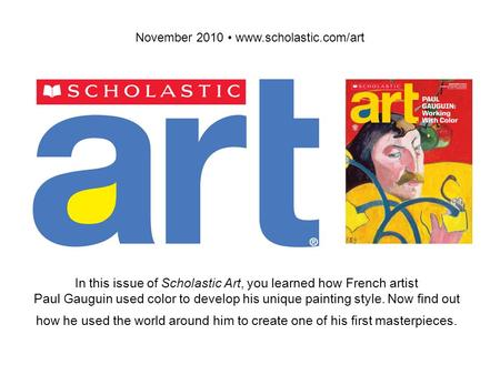 November 2010 www.scholastic.com/art In this issue of Scholastic Art, you learned how French artist Paul Gauguin used color to develop his unique painting.
