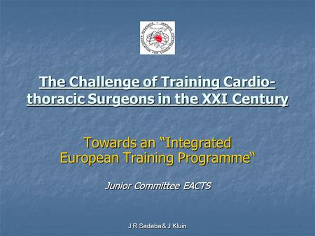 "J R Sadaba & J Kluin The Challenge of Training Cardio- thoracic Surgeons in the XXI Century Towards an ""Integrated European Training Programme"" Junior."
