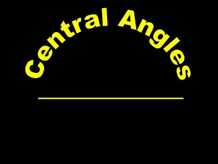 P A B C Central Angle : An Angle whose vertex is at the center of the circle Minor ArcMajor Arc Less than 180° More than 180° AB ACB To name: use 2 letters.