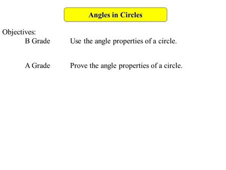 Angles in Circles Objectives: B GradeUse the angle properties of a circle. A GradeProve the angle properties of a circle.