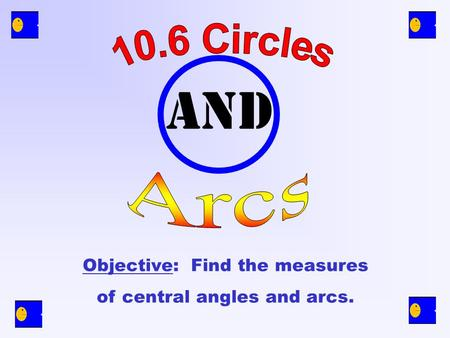 and Objective: Find the measures of central angles and arcs.