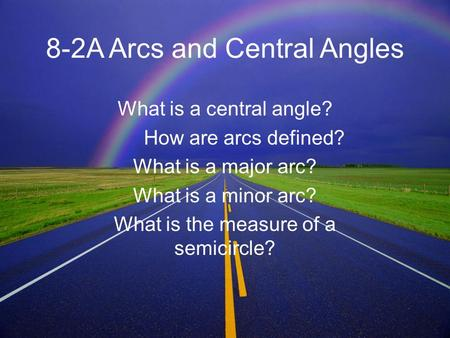 8-2A Arcs and Central Angles What is a central angle? How are arcs defined? What is a major arc? What is a minor arc? What is the measure of a semicircle?