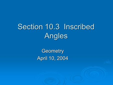Section 10.3 Inscribed Angles Geometry April 10, 2004.