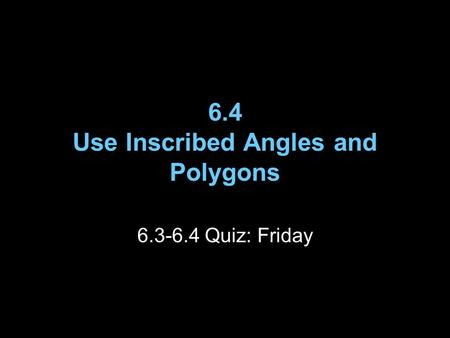6.4 Use Inscribed Angles and Polygons 6.3-6.4 Quiz: Friday.